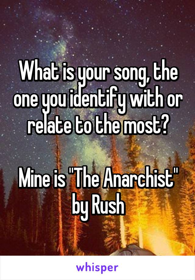 "What is your song, the one you identify with or relate to the most?  Mine is ""The Anarchist"" by Rush"