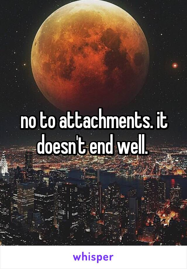 no to attachments. it doesn't end well.