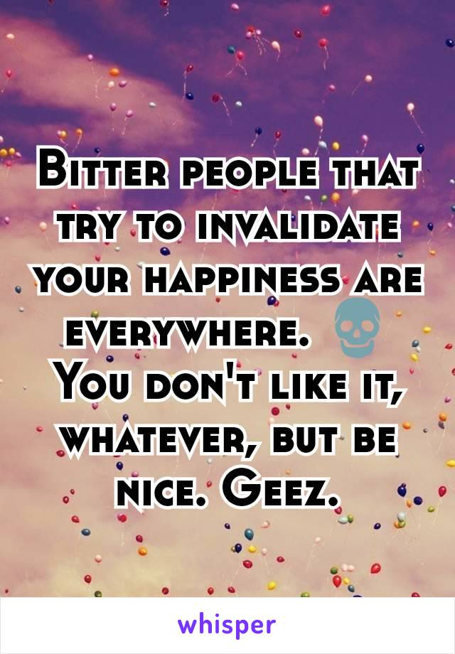Bitter people that try to invalidate your happiness are everywhere. 💀You don't like it, whatever, but be nice. Geez.