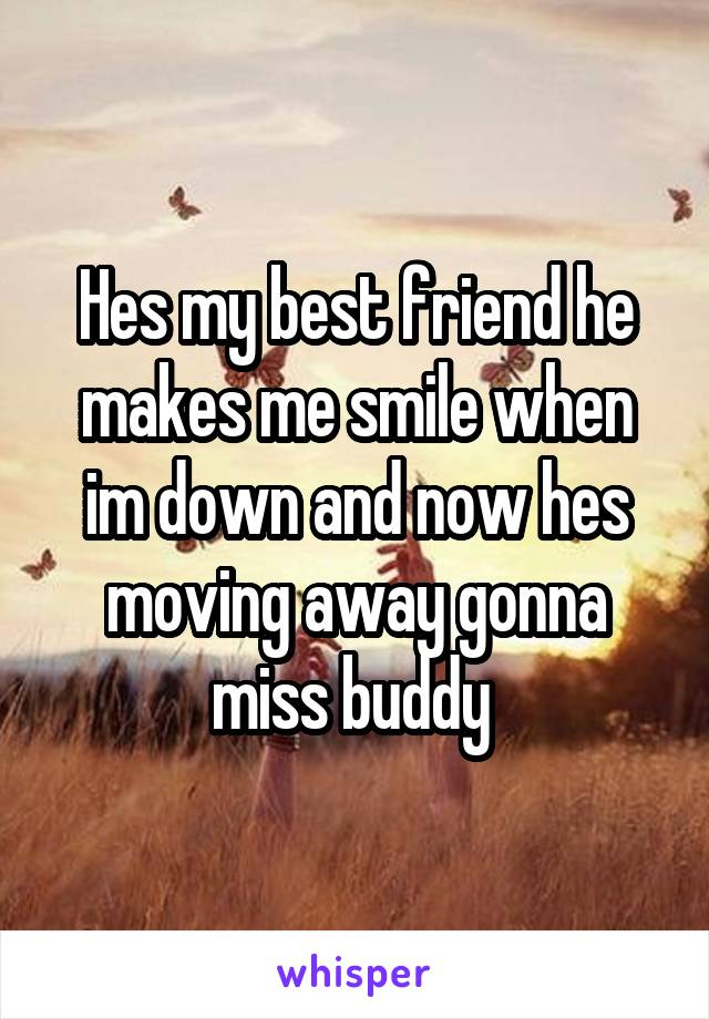 Hes my best friend he makes me smile when im down and now hes moving away gonna miss buddy