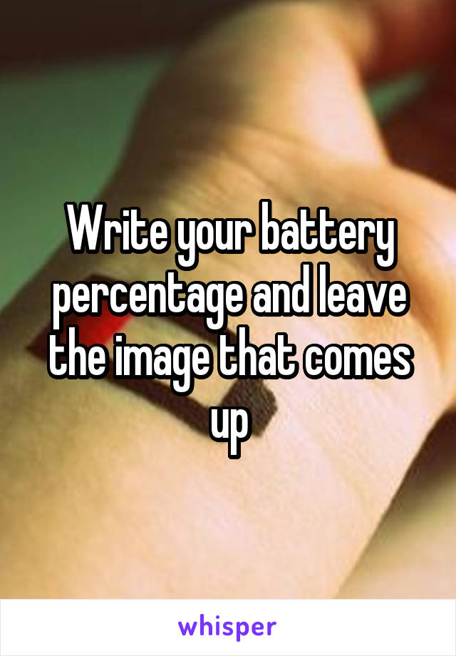 Write your battery percentage and leave the image that comes up