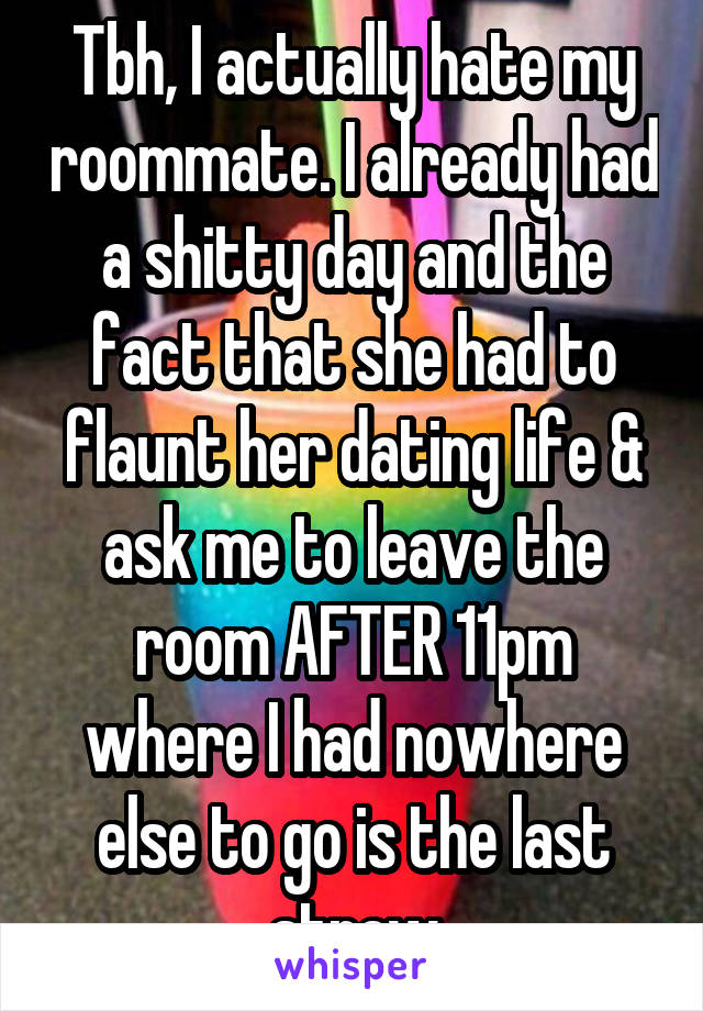 Tbh, I actually hate my roommate. I already had a shitty day and the fact that she had to flaunt her dating life & ask me to leave the room AFTER 11pm where I had nowhere else to go is the last straw