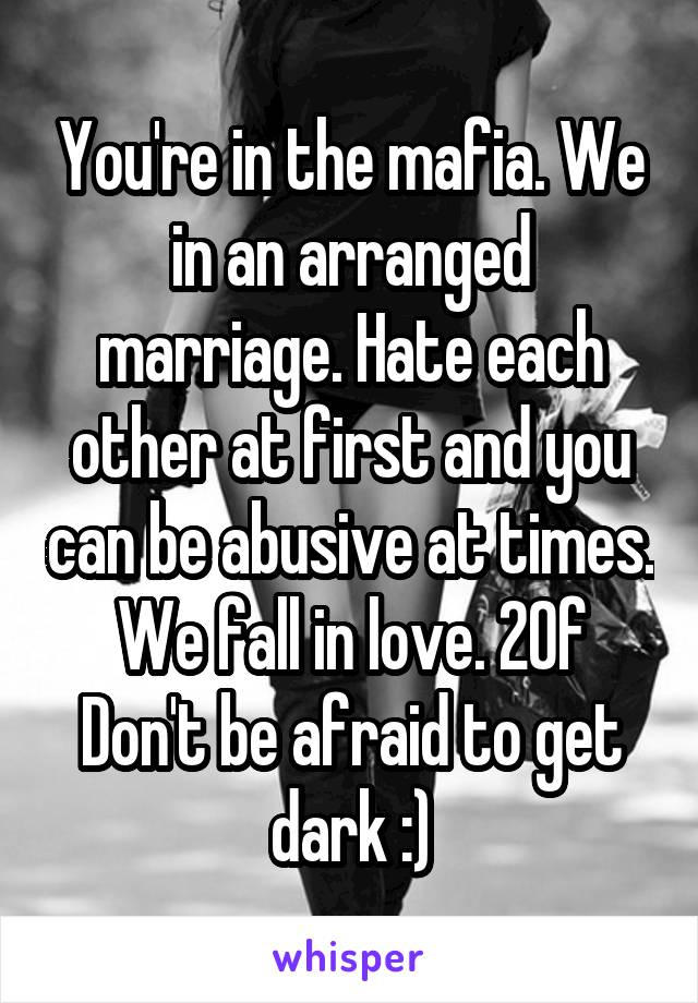 You're in the mafia. We in an arranged marriage. Hate each other at first and you can be abusive at times. We fall in love. 20f Don't be afraid to get dark :)
