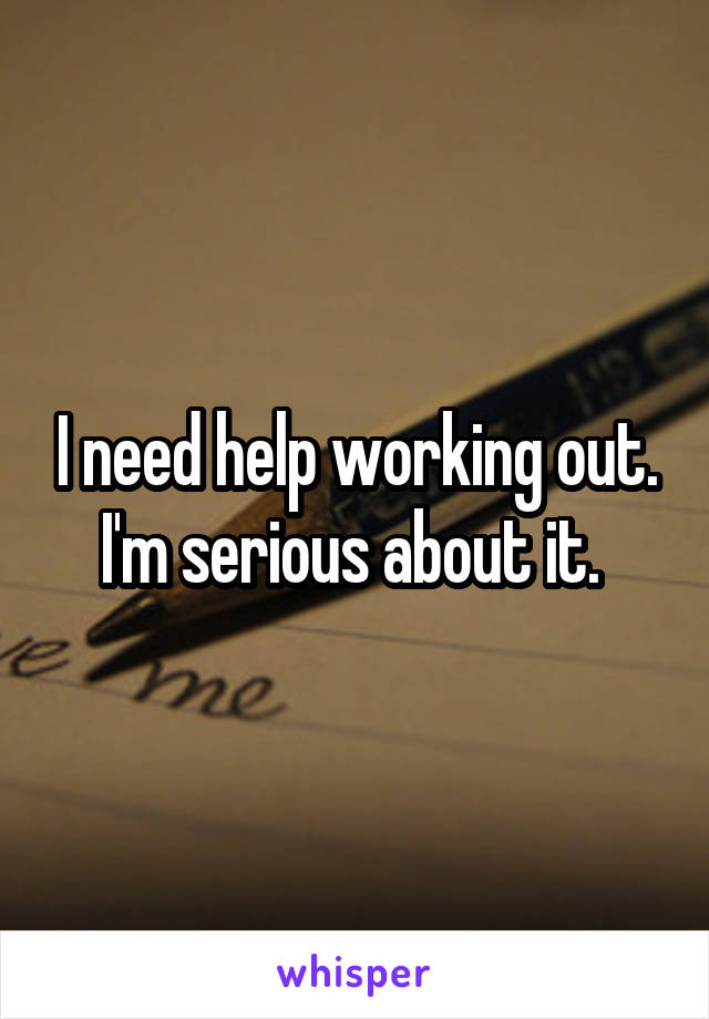 I need help working out. I'm serious about it.
