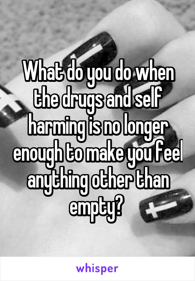 What do you do when the drugs and self harming is no longer enough to make you feel anything other than empty?