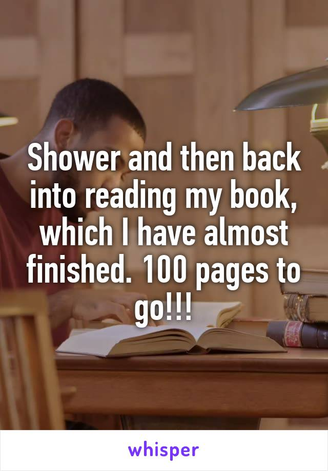 Shower and then back into reading my book, which I have almost finished. 100 pages to go!!!