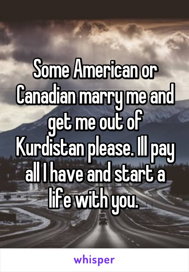 Some American or Canadian marry me and get me out of Kurdistan please. Ill pay all I have and start a life with you.