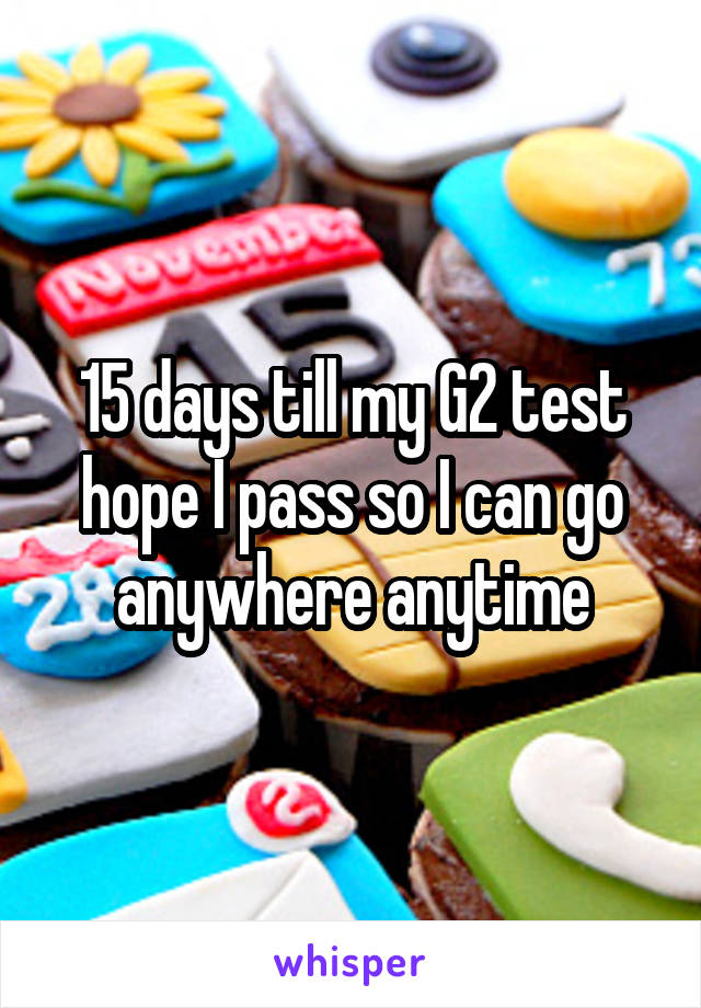 15 days till my G2 test hope I pass so I can go anywhere anytime