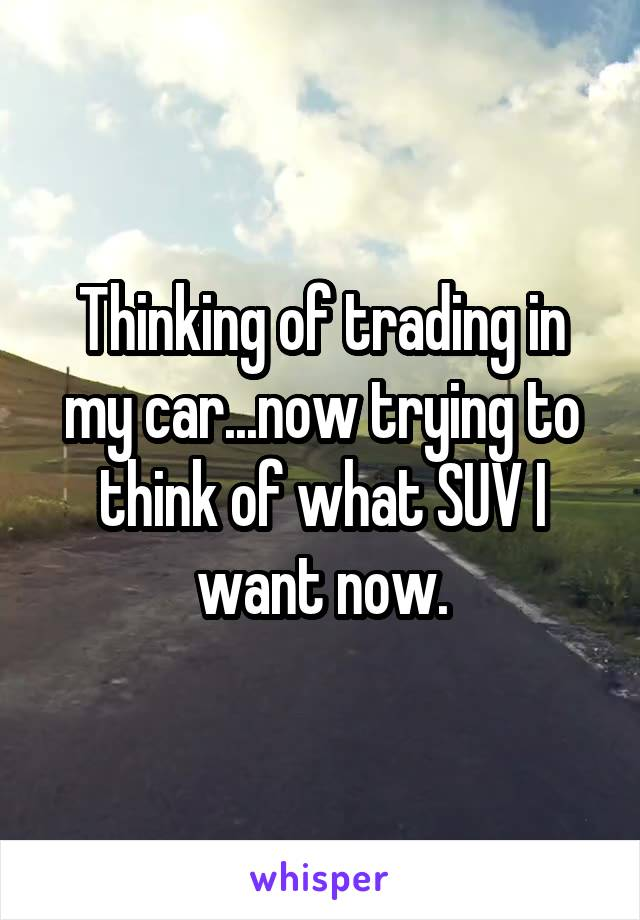 Thinking of trading in my car...now trying to think of what SUV I want now.