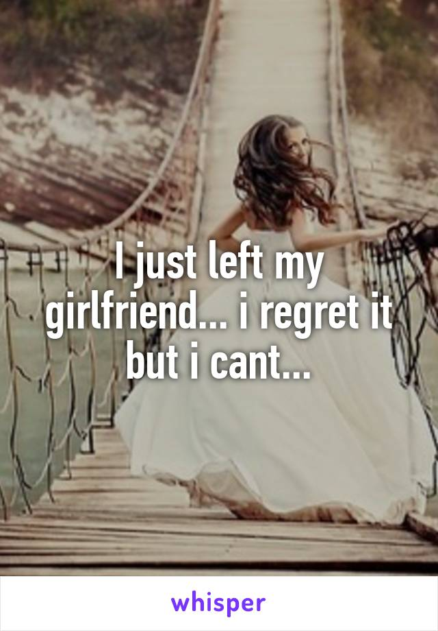 I just left my girlfriend... i regret it but i cant...