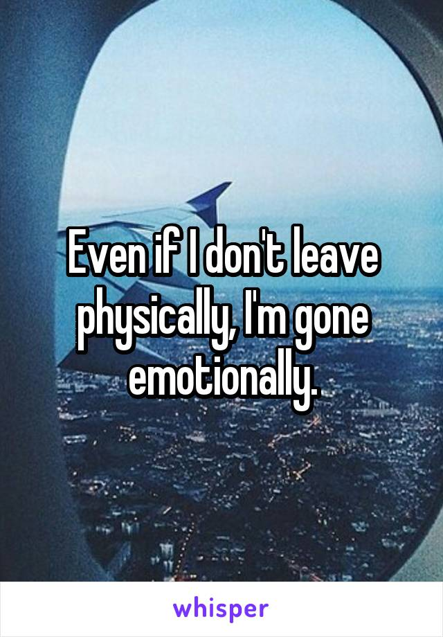 Even if I don't leave physically, I'm gone emotionally.