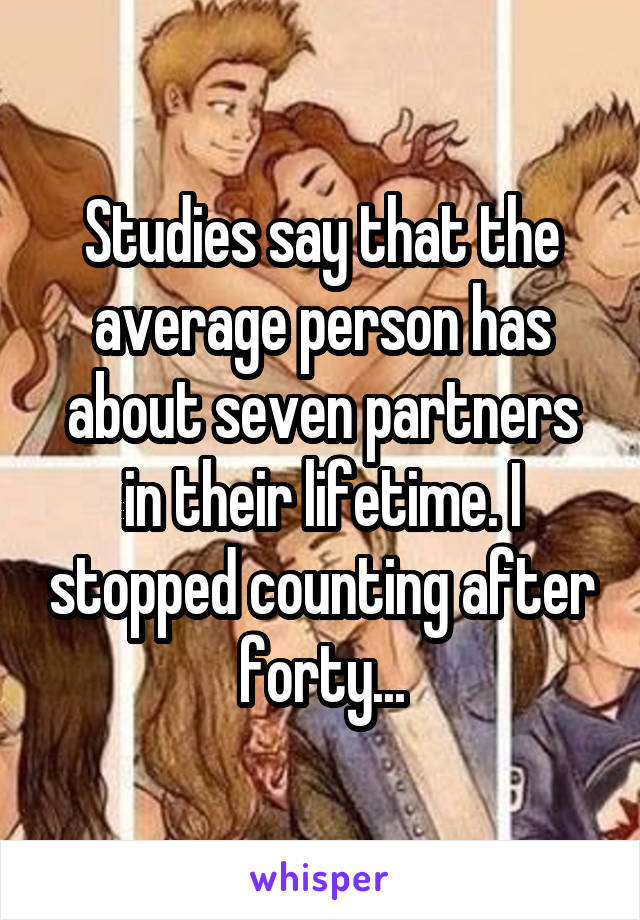 Studies say that the average person has about seven partners in their lifetime. I stopped counting after forty...