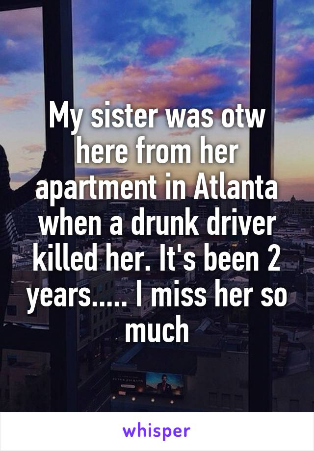 My sister was otw here from her apartment in Atlanta when a drunk driver killed her. It's been 2 years..... I miss her so much