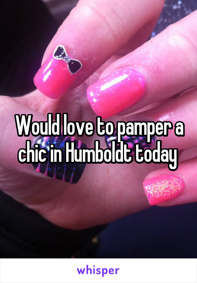 Would love to pamper a chic in Humboldt today
