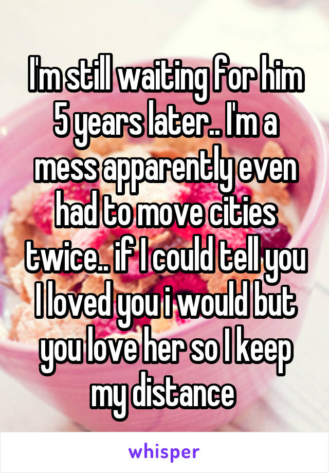 I'm still waiting for him 5 years later.. I'm a mess apparently even had to move cities twice.. if I could tell you I loved you i would but you love her so I keep my distance