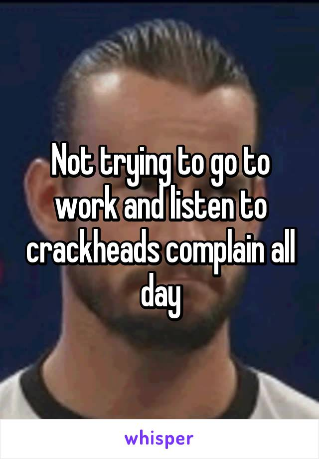 Not trying to go to work and listen to crackheads complain all day