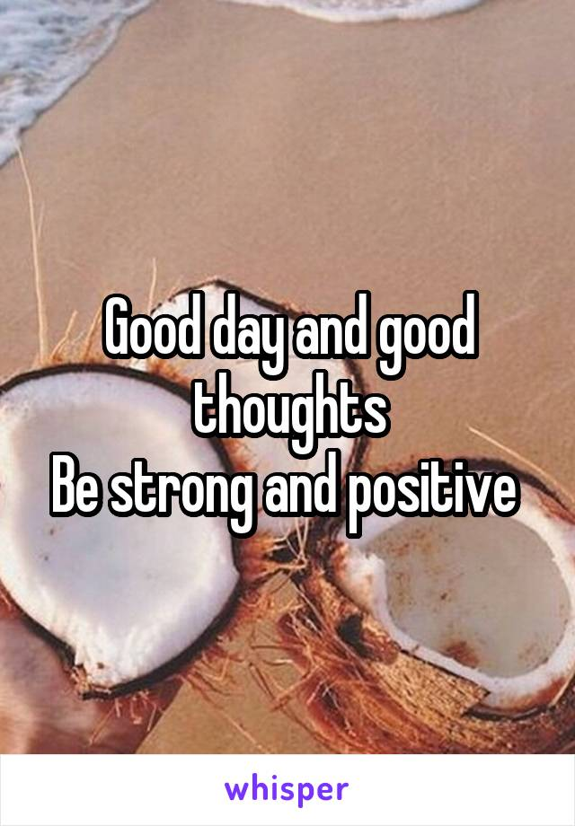 Good day and good thoughts Be strong and positive