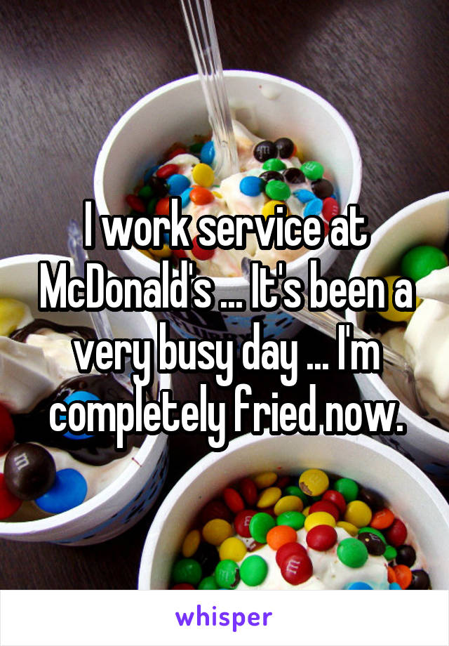I work service at McDonald's ... It's been a very busy day ... I'm completely fried now.