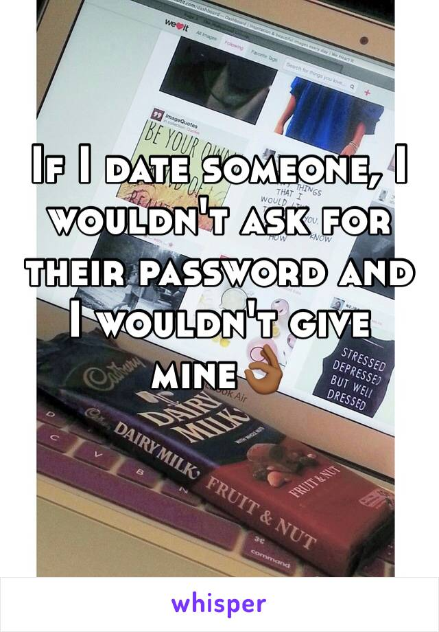 If I date someone, I wouldn't ask for their password and I wouldn't give mine👌🏾