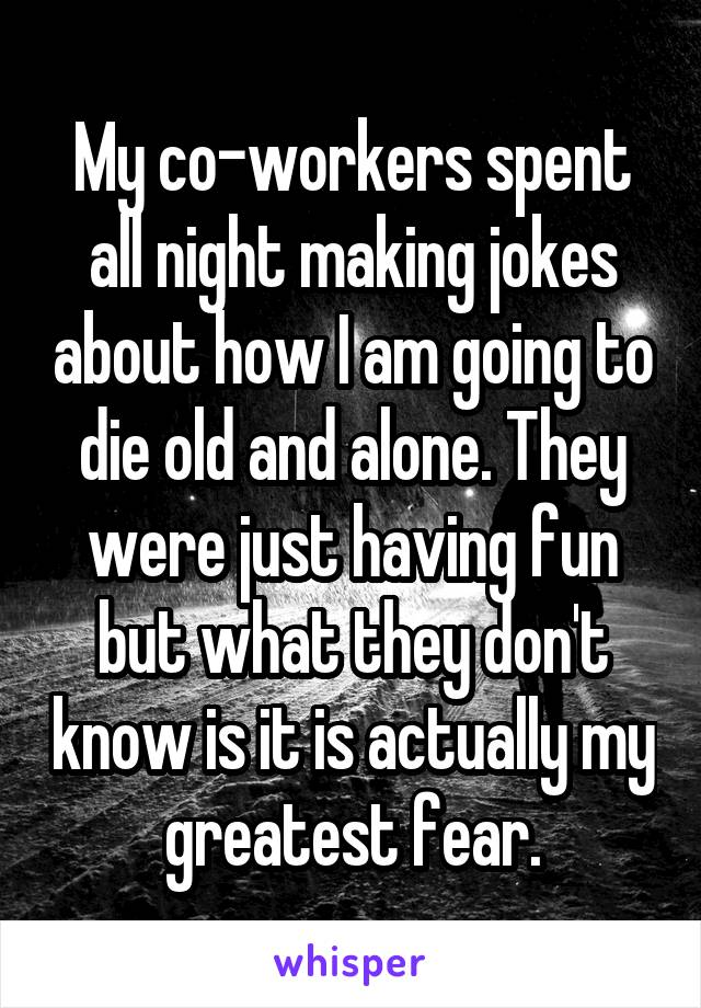 My co-workers spent all night making jokes about how I am going to die old and alone. They were just having fun but what they don't know is it is actually my greatest fear.
