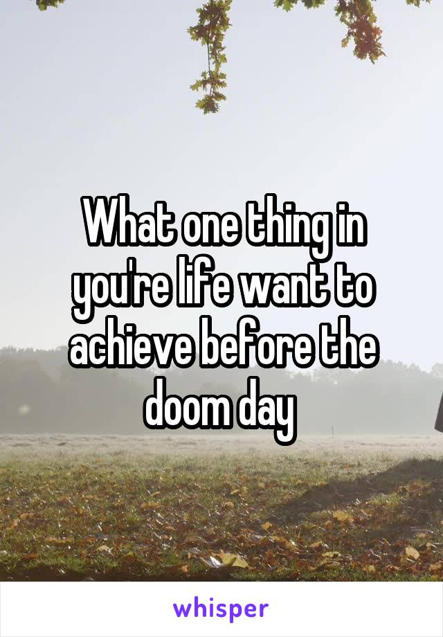 What one thing in you're life want to achieve before the doom day