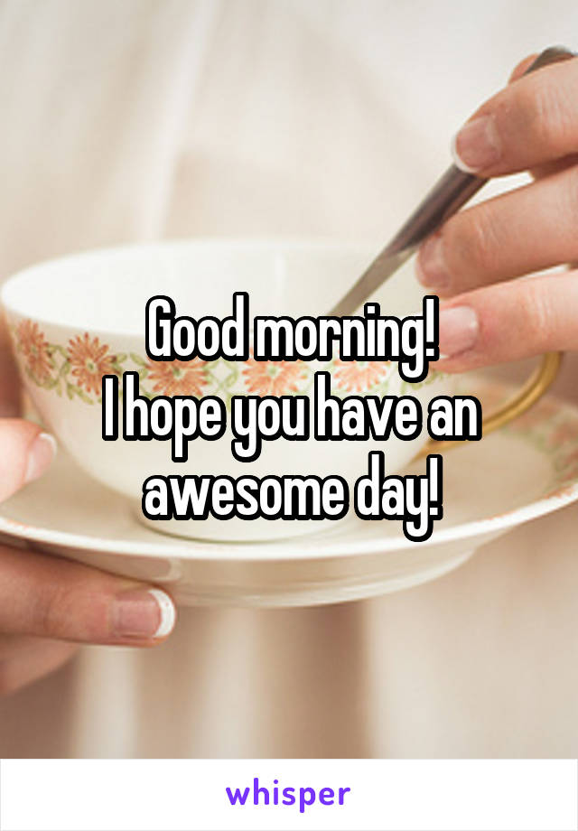 Good morning! I hope you have an awesome day!