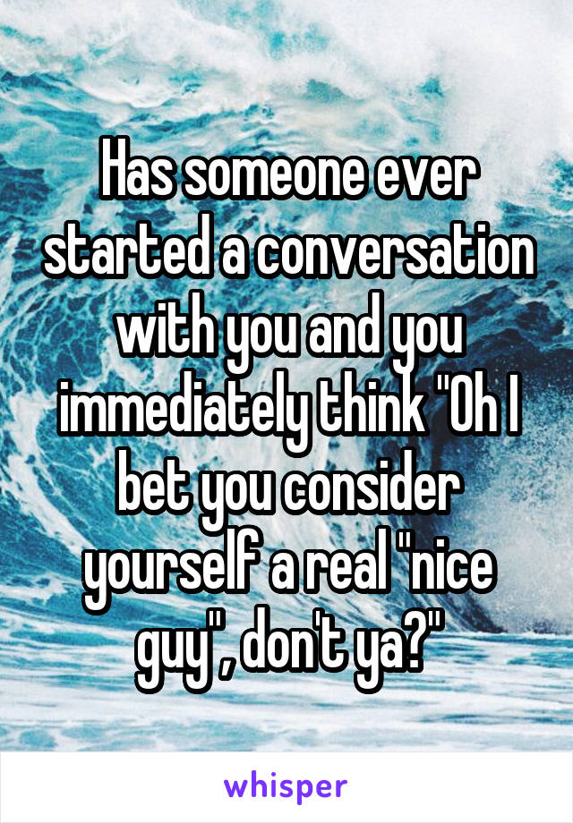 """Has someone ever started a conversation with you and you immediately think """"Oh I bet you consider yourself a real """"nice guy"""", don't ya?"""""""