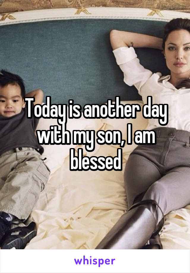 Today is another day with my son, I am blessed
