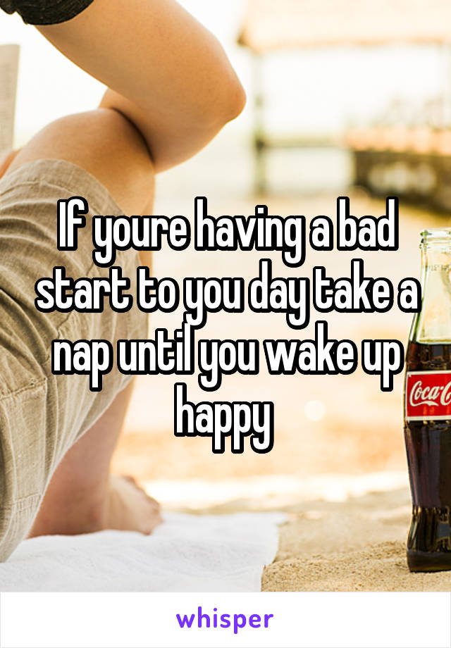 If youre having a bad start to you day take a nap until you wake up happy