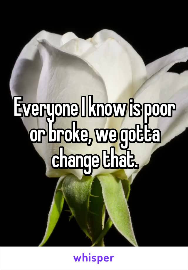 Everyone I know is poor or broke, we gotta change that.