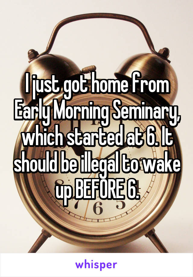 I just got home from Early Morning Seminary, which started at 6. It should be illegal to wake up BEFORE 6.