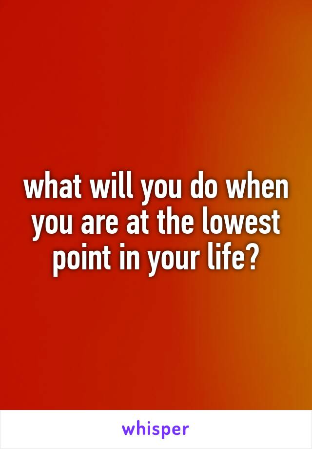 what will you do when you are at the lowest point in your life?