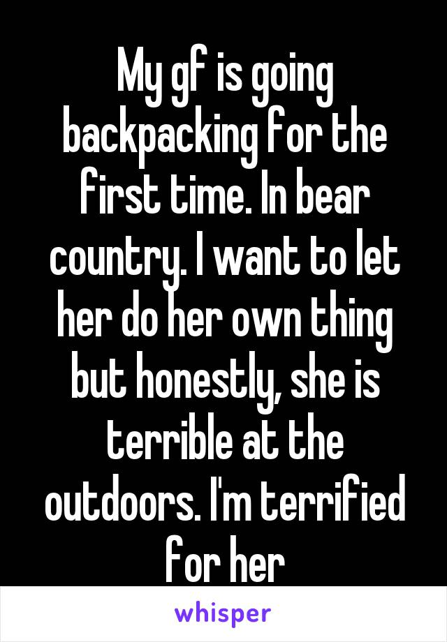 My gf is going backpacking for the first time. In bear country. I want to let her do her own thing but honestly, she is terrible at the outdoors. I'm terrified for her