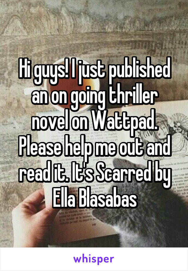 Hi guys! I just published an on going thriller novel on Wattpad. Please help me out and read it. It's Scarred by Ella Blasabas