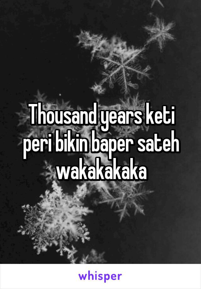 Thousand years keti peri bikin baper sateh wakakakaka