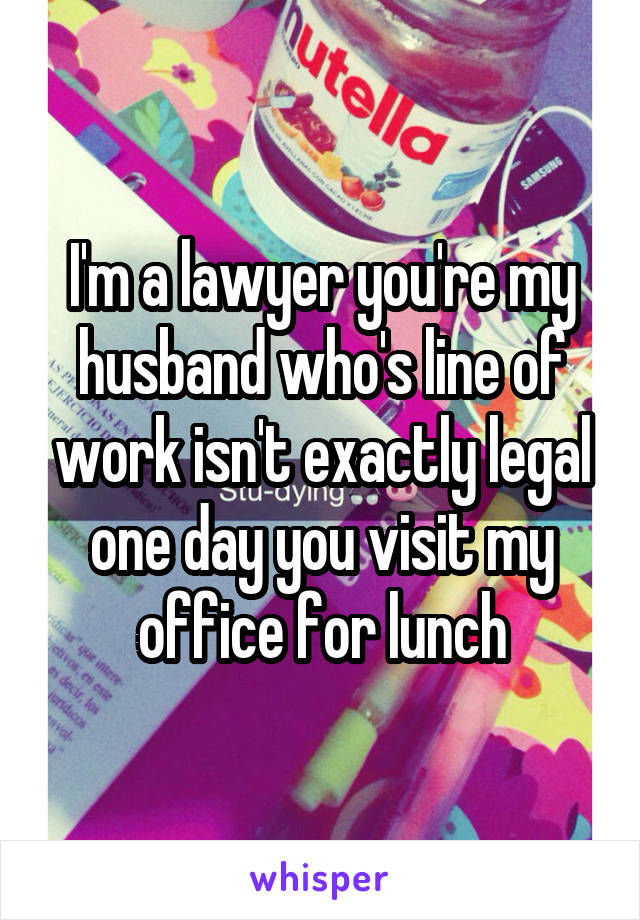 I'm a lawyer you're my husband who's line of work isn't exactly legal one day you visit my office for lunch