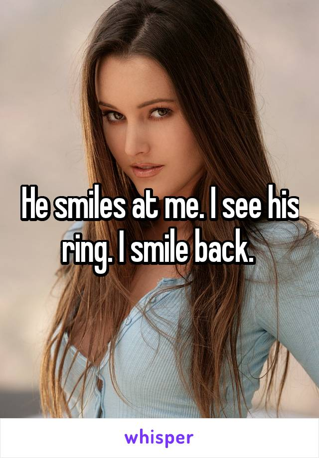 He smiles at me. I see his ring. I smile back.