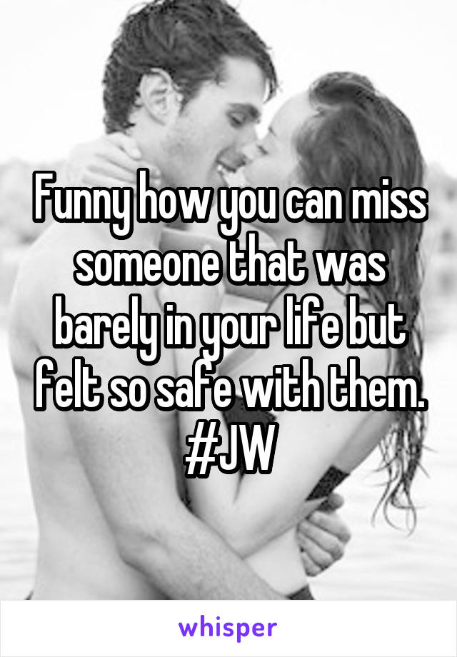 Funny how you can miss someone that was barely in your life but felt so safe with them. #JW