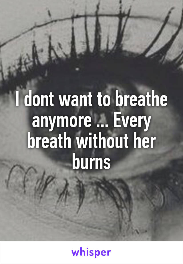 I dont want to breathe anymore ... Every breath without her burns