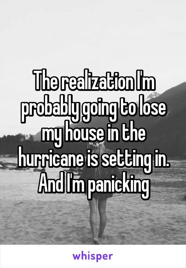 The realization I'm probably going to lose my house in the hurricane is setting in. And I'm panicking