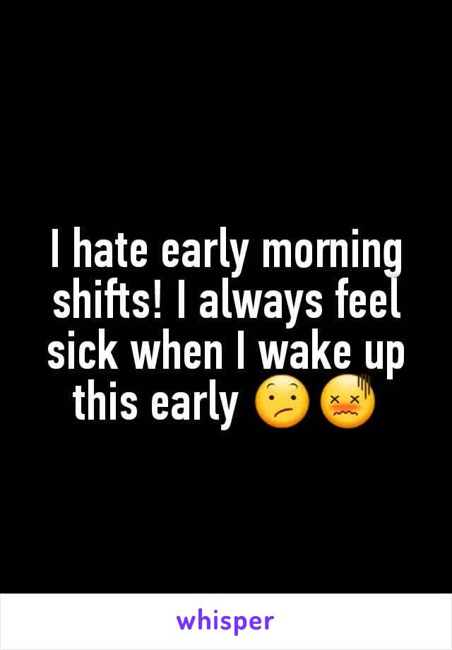 I hate early morning shifts! I always feel sick when I wake up this early 😕😖