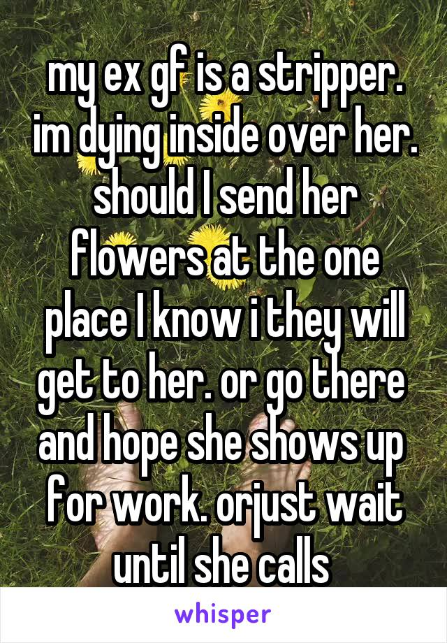 my ex gf is a stripper. im dying inside over her. should I send her flowers at the one place I know i they will get to her. or go there  and hope she shows up  for work. orjust wait until she calls