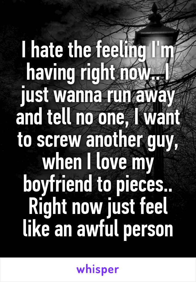 I hate the feeling I'm having right now.. I just wanna run away and tell no one, I want to screw another guy, when I love my boyfriend to pieces.. Right now just feel like an awful person