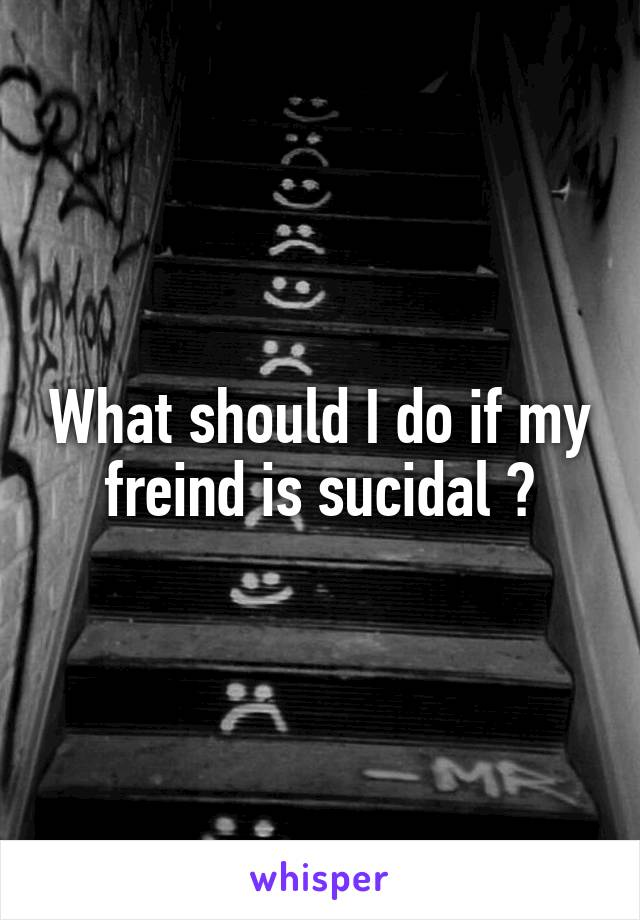 What should I do if my freind is sucidal ?