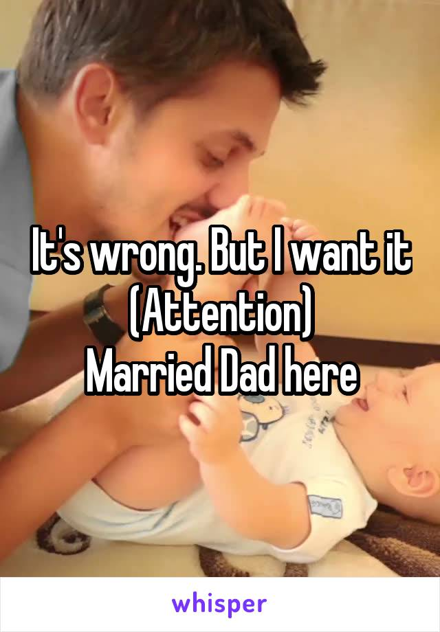 It's wrong. But I want it (Attention) Married Dad here