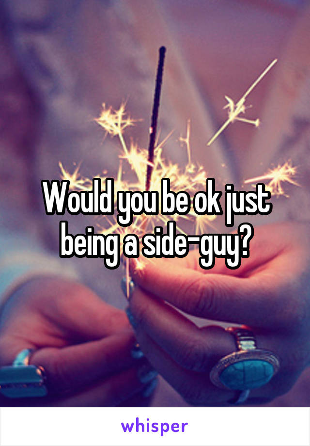 Would you be ok just being a side-guy?