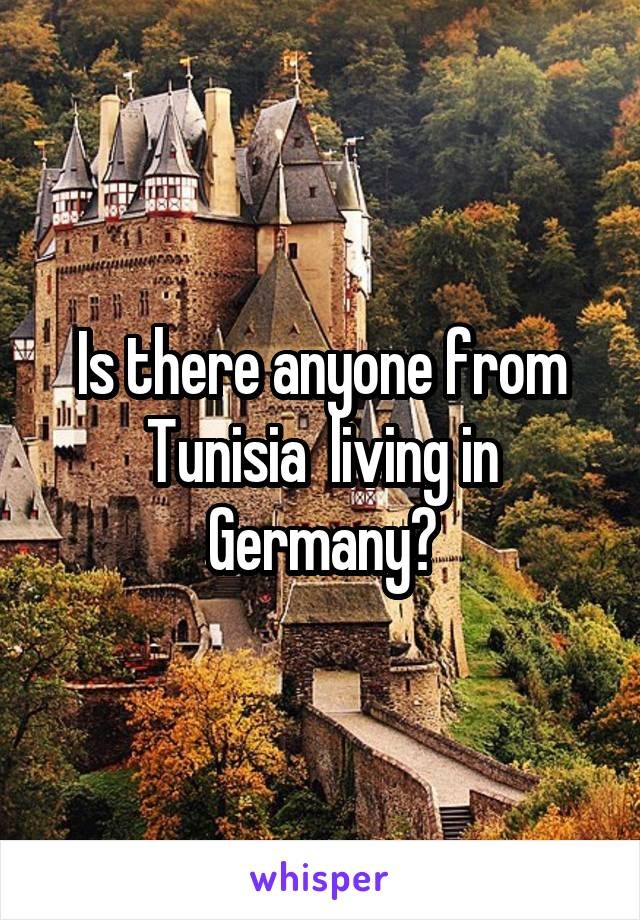 Is there anyone from Tunisia  living in Germany?