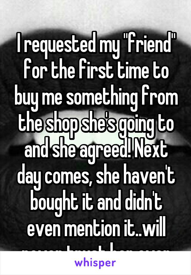 """I requested my """"friend"""" for the first time to buy me something from the shop she's going to and she agreed! Next day comes, she haven't bought it and didn't even mention it..will never trust her ever"""