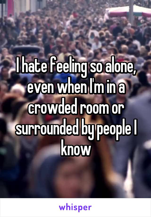 I hate feeling so alone, even when I'm in a crowded room or surrounded by people I know