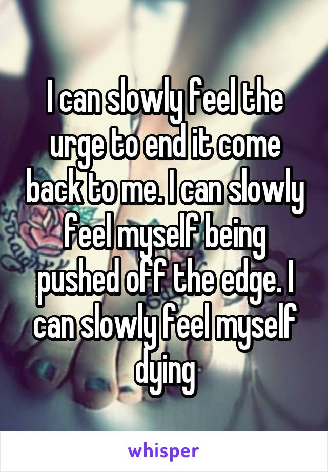 I can slowly feel the urge to end it come back to me. I can slowly feel myself being pushed off the edge. I can slowly feel myself dying
